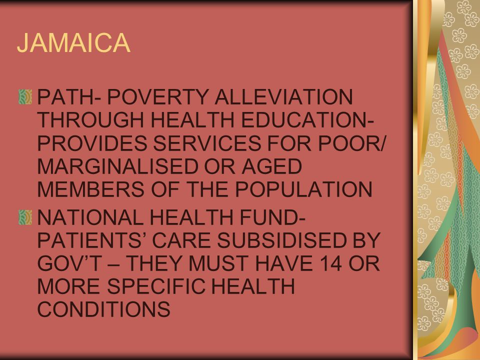 JAMAICA PATH- POVERTY ALLEVIATION THROUGH HEALTH EDUCATION- PROVIDES SERVICES FOR POOR/ MARGINALISED OR AGED MEMBERS OF THE POPULATION NATIONAL HEALTH FUND- PATIENTS' CARE SUBSIDISED BY GOV'T – THEY MUST HAVE 14 OR MORE SPECIFIC HEALTH CONDITIONS