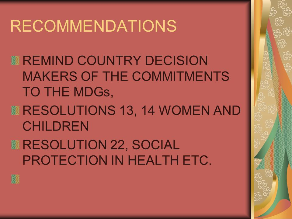 RECOMMENDATIONS REMIND COUNTRY DECISION MAKERS OF THE COMMITMENTS TO THE MDGs, RESOLUTIONS 13, 14 WOMEN AND CHILDREN RESOLUTION 22, SOCIAL PROTECTION IN HEALTH ETC.