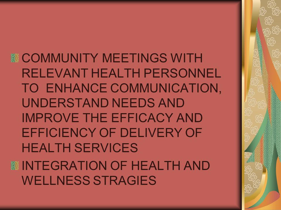 COMMUNITY MEETINGS WITH RELEVANT HEALTH PERSONNEL TO ENHANCE COMMUNICATION, UNDERSTAND NEEDS AND IMPROVE THE EFFICACY AND EFFICIENCY OF DELIVERY OF HEALTH SERVICES INTEGRATION OF HEALTH AND WELLNESS STRAGIES