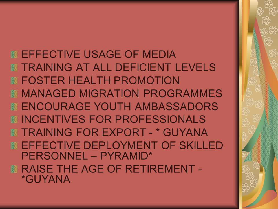 EFFECTIVE USAGE OF MEDIA TRAINING AT ALL DEFICIENT LEVELS FOSTER HEALTH PROMOTION MANAGED MIGRATION PROGRAMMES ENCOURAGE YOUTH AMBASSADORS INCENTIVES FOR PROFESSIONALS TRAINING FOR EXPORT - * GUYANA EFFECTIVE DEPLOYMENT OF SKILLED PERSONNEL – PYRAMID* RAISE THE AGE OF RETIREMENT - *GUYANA
