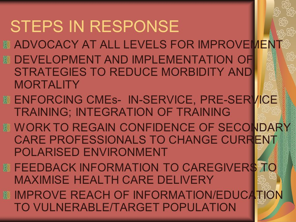 STEPS IN RESPONSE ADVOCACY AT ALL LEVELS FOR IMPROVEMENT DEVELOPMENT AND IMPLEMENTATION OF STRATEGIES TO REDUCE MORBIDITY AND MORTALITY ENFORCING CMEs- IN-SERVICE, PRE-SERVICE TRAINING; INTEGRATION OF TRAINING WORK TO REGAIN CONFIDENCE OF SECONDARY CARE PROFESSIONALS TO CHANGE CURRENT POLARISED ENVIRONMENT FEEDBACK INFORMATION TO CAREGIVERS TO MAXIMISE HEALTH CARE DELIVERY IMPROVE REACH OF INFORMATION/EDUCATION TO VULNERABLE/TARGET POPULATION