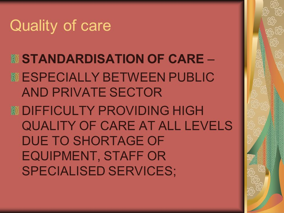 Quality of care STANDARDISATION OF CARE – ESPECIALLY BETWEEN PUBLIC AND PRIVATE SECTOR DIFFICULTY PROVIDING HIGH QUALITY OF CARE AT ALL LEVELS DUE TO SHORTAGE OF EQUIPMENT, STAFF OR SPECIALISED SERVICES;