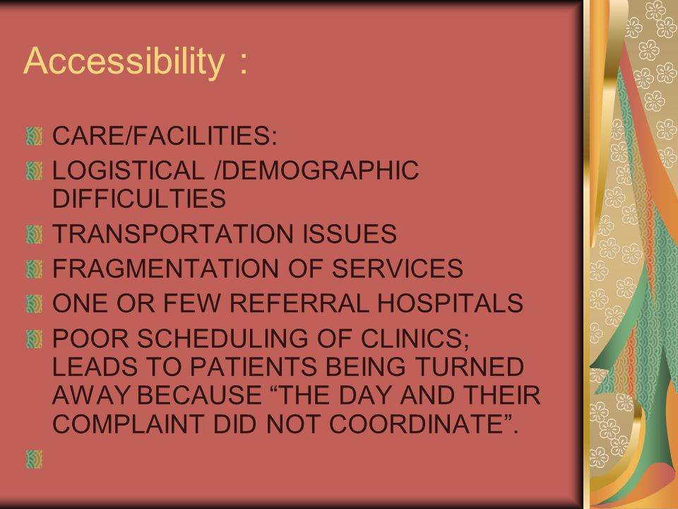 Accessibility : CARE/FACILITIES: LOGISTICAL /DEMOGRAPHIC DIFFICULTIES TRANSPORTATION ISSUES FRAGMENTATION OF SERVICES ONE OR FEW REFERRAL HOSPITALS POOR SCHEDULING OF CLINICS; LEADS TO PATIENTS BEING TURNED AWAY BECAUSE THE DAY AND THEIR COMPLAINT DID NOT COORDINATE .