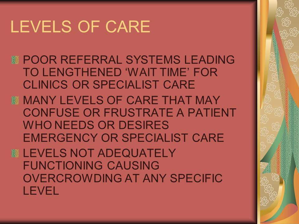 LEVELS OF CARE POOR REFERRAL SYSTEMS LEADING TO LENGTHENED 'WAIT TIME' FOR CLINICS OR SPECIALIST CARE MANY LEVELS OF CARE THAT MAY CONFUSE OR FRUSTRATE A PATIENT WHO NEEDS OR DESIRES EMERGENCY OR SPECIALIST CARE LEVELS NOT ADEQUATELY FUNCTIONING CAUSING OVERCROWDING AT ANY SPECIFIC LEVEL