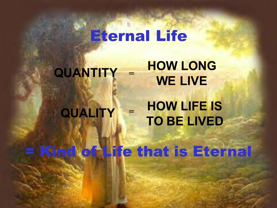 Eternal Life QUALITY HOW LIFE IS TO BE LIVED QUANTITY HOW LONG WE LIVE = Kind of Life that is Eternal = =