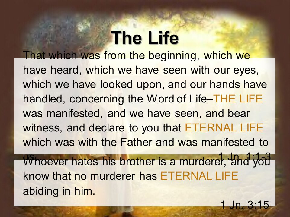 That which was from the beginning, which we have heard, which we have seen with our eyes, which we have looked upon, and our hands have handled, concerning the Word of Life–THE LIFE was manifested, and we have seen, and bear witness, and declare to you that ETERNAL LIFE which was with the Father and was manifested to us…1 Jn.