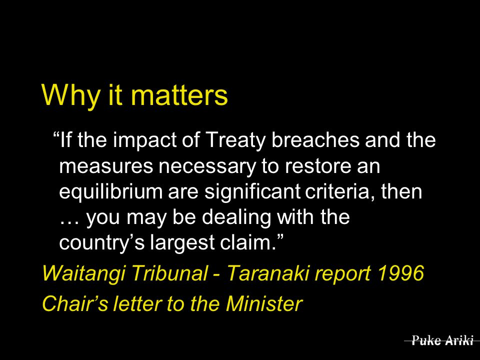 Why it matters If the impact of Treaty breaches and the measures necessary to restore an equilibrium are significant criteria, then … you may be dealing with the country's largest claim. Waitangi Tribunal - Taranaki report 1996 Chair's letter to the Minister