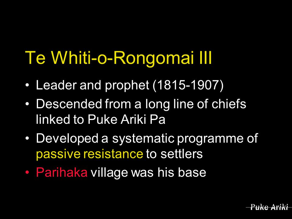 Te Whiti-o-Rongomai III Leader and prophet (1815-1907) Descended from a long line of chiefs linked to Puke Ariki Pa Developed a systematic programme of passive resistance to settlers Parihaka village was his base