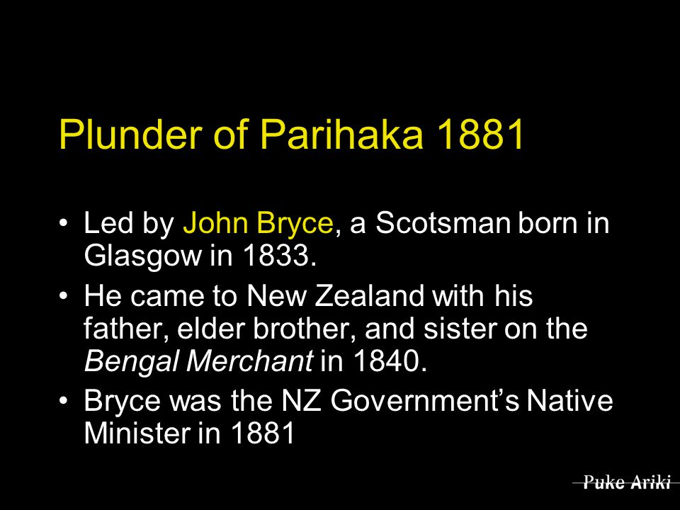 Plunder of Parihaka 1881 Led by John Bryce, a Scotsman born in Glasgow in 1833.