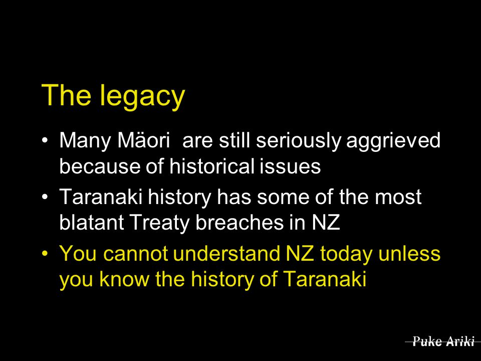 The legacy Many Mäori are still seriously aggrieved because of historical issues Taranaki history has some of the most blatant Treaty breaches in NZ You cannot understand NZ today unless you know the history of Taranaki