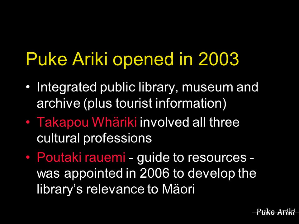Puke Ariki opened in 2003 Integrated public library, museum and archive (plus tourist information) Takapou Whäriki involved all three cultural professions Poutaki rauemi - guide to resources - was appointed in 2006 to develop the library's relevance to Mäori