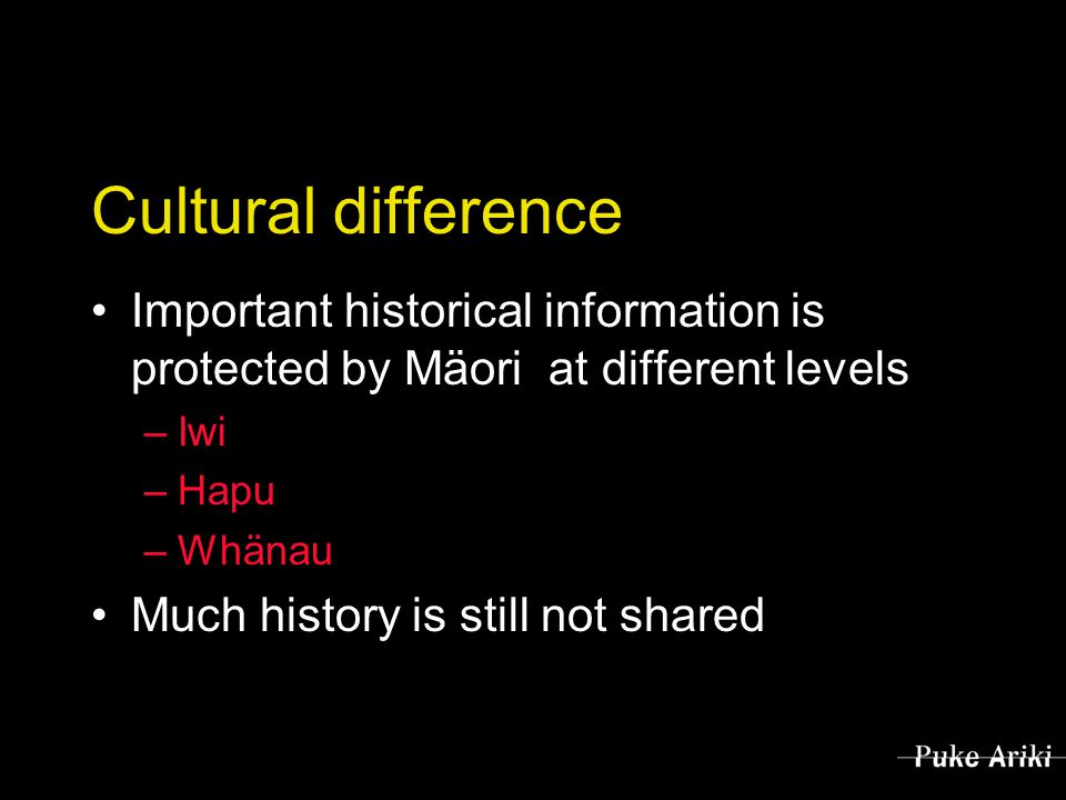 Cultural difference Important historical information is protected by Mäori at different levels –Iwi –Hapu –Whänau Much history is still not shared
