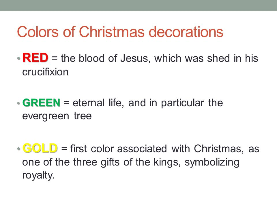 Colors of Christmas decorations RED RED = the blood of Jesus, which was shed in his crucifixion GREEN GREEN = eternal life, and in particular the evergreen tree GOLD GOLD = first color associated with Christmas, as one of the three gifts of the kings, symbolizing royalty.