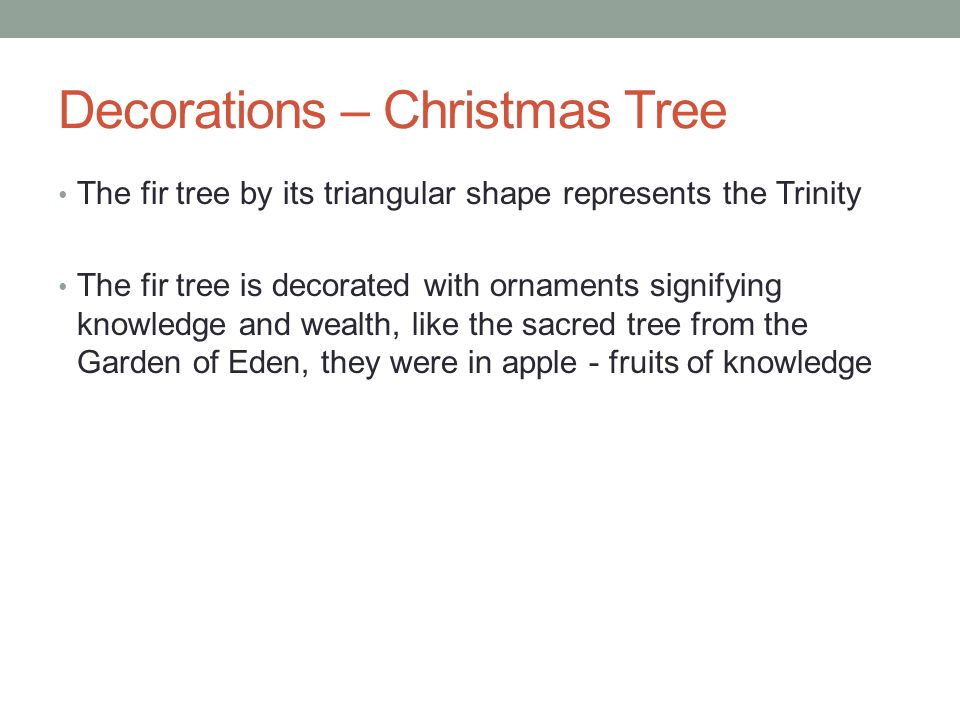 Decorations – Christmas Tree The fir tree by its triangular shape represents the Trinity The fir tree is decorated with ornaments signifying knowledge and wealth, like the sacred tree from the Garden of Eden, they were in apple - fruits of knowledge