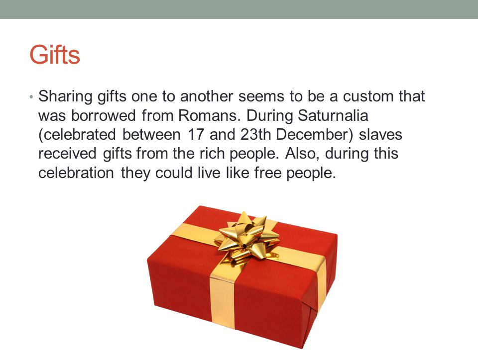 Gifts Sharing gifts one to another seems to be a custom that was borrowed from Romans.