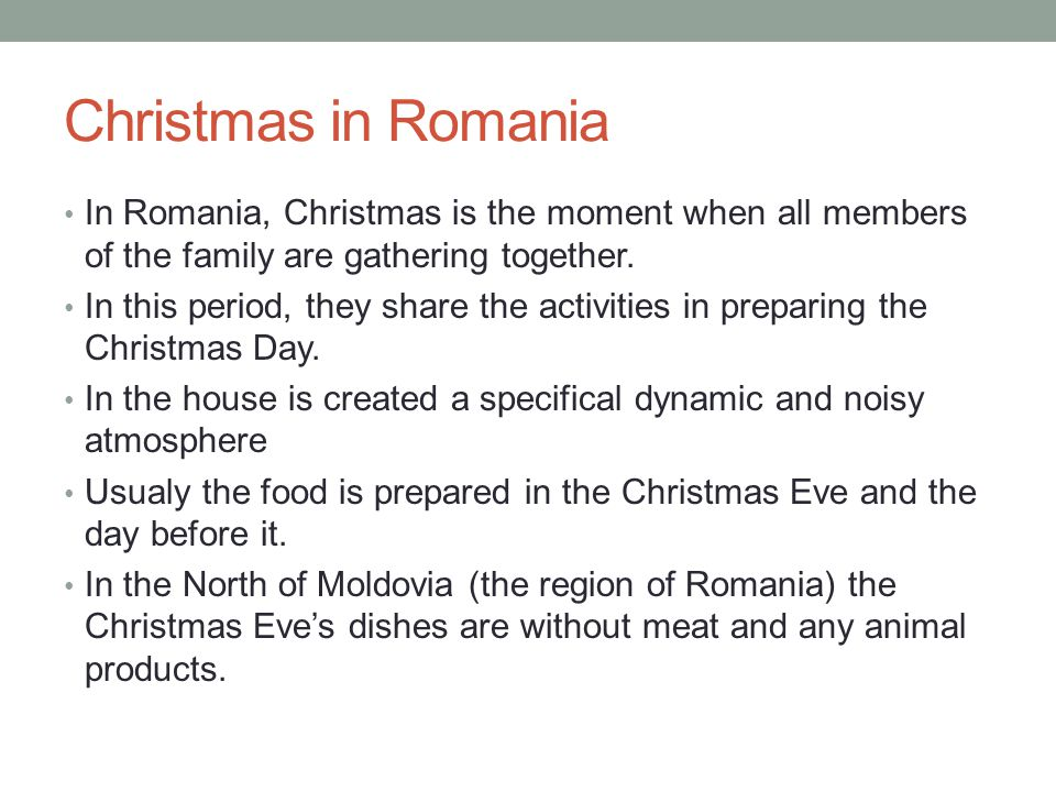 Christmas in Romania In Romania, Christmas is the moment when all members of the family are gathering together.