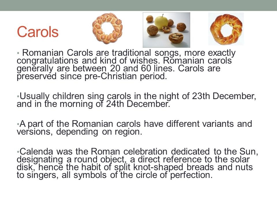 Carols Romanian Carols are traditional songs, more exactly congratulations and kind of wishes.