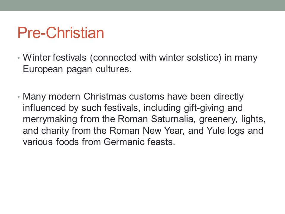 Pre-Christian Winter festivals (connected with winter solstice) in many European pagan cultures.