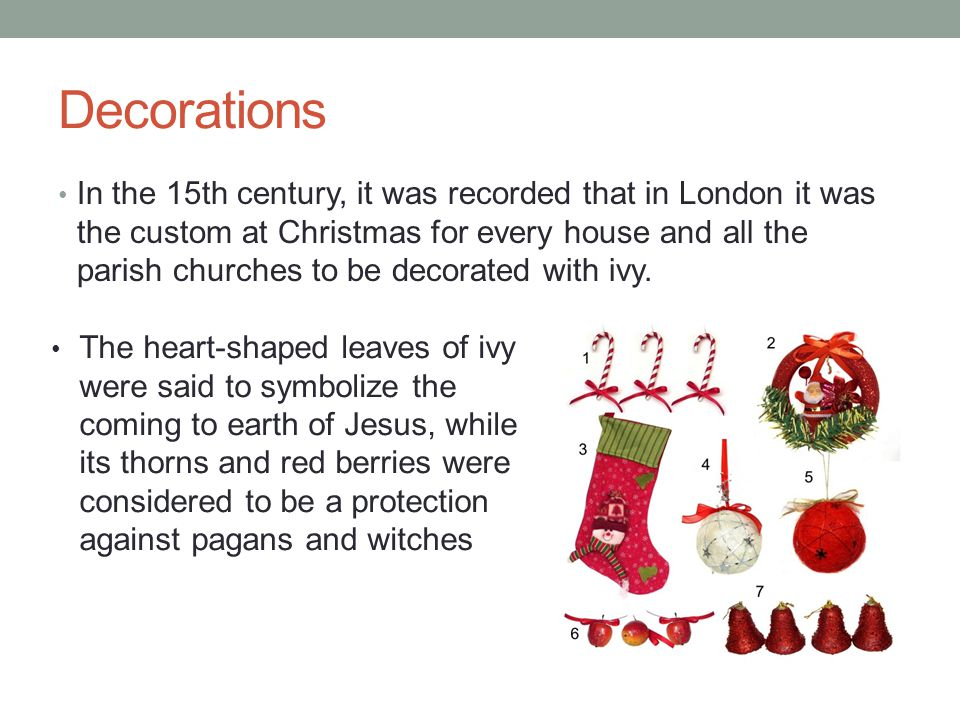 Decorations In the 15th century, it was recorded that in London it was the custom at Christmas for every house and all the parish churches to be decorated with ivy.