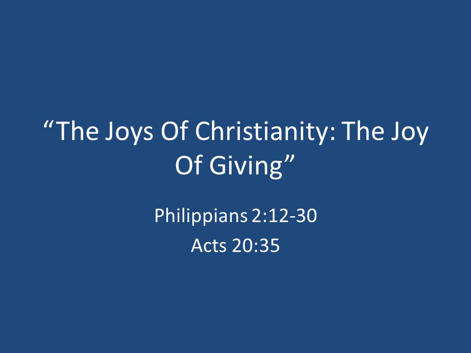 """The Joys Of Christianity: The Joy Of Giving"" Philippians 2:12-30 Acts 20:35"
