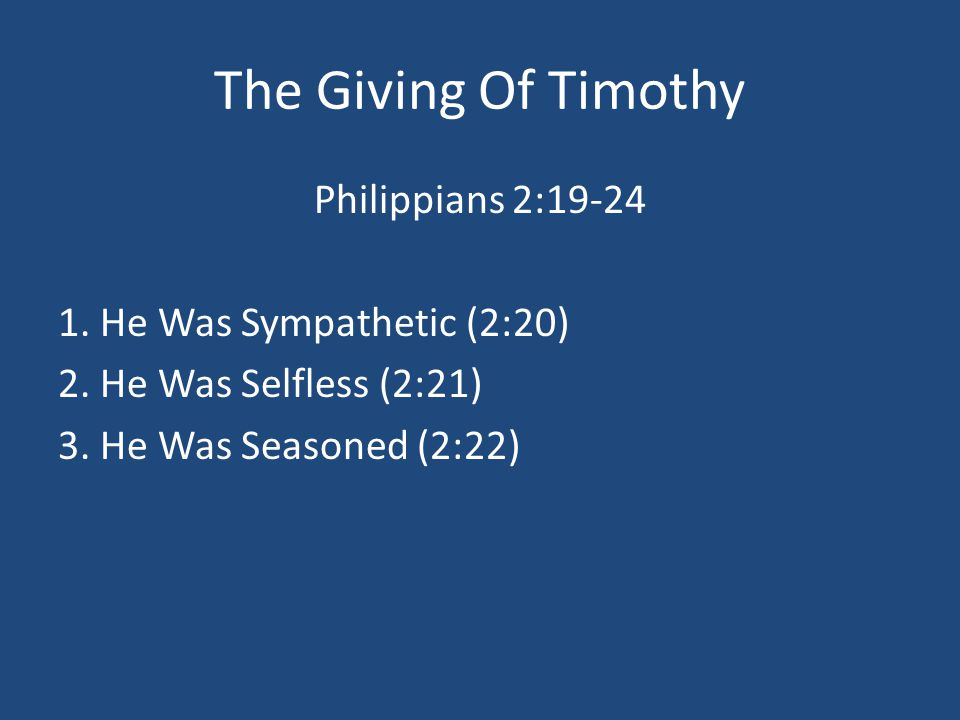 The Giving Of Timothy Philippians 2:19-24 1. He Was Sympathetic (2:20) 2. He Was Selfless (2:21) 3. He Was Seasoned (2:22)