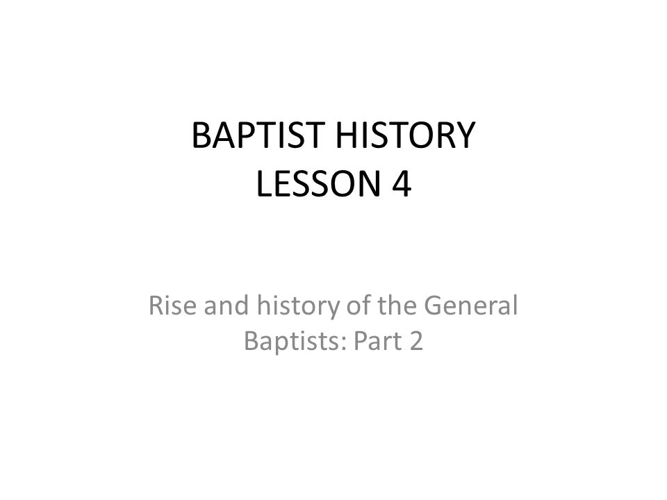 BAPTIST HISTORY LESSON 4 Rise and history of the General Baptists: Part 2