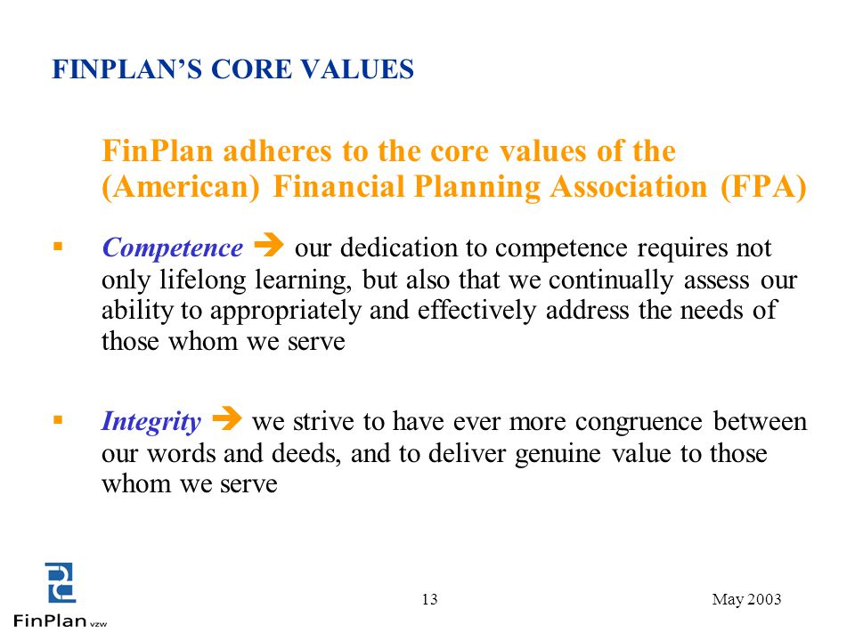 13May 2003 FINPLAN'S CORE VALUES FinPlan adheres to the core values of the (American) Financial Planning Association (FPA)  Competence  our dedication to competence requires not only lifelong learning, but also that we continually assess our ability to appropriately and effectively address the needs of those whom we serve  Integrity  we strive to have ever more congruence between our words and deeds, and to deliver genuine value to those whom we serve