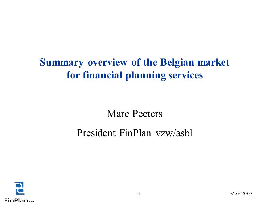 3May 2003 Summary overview of the Belgian market for financial planning services Marc Peeters President FinPlan vzw/asbl