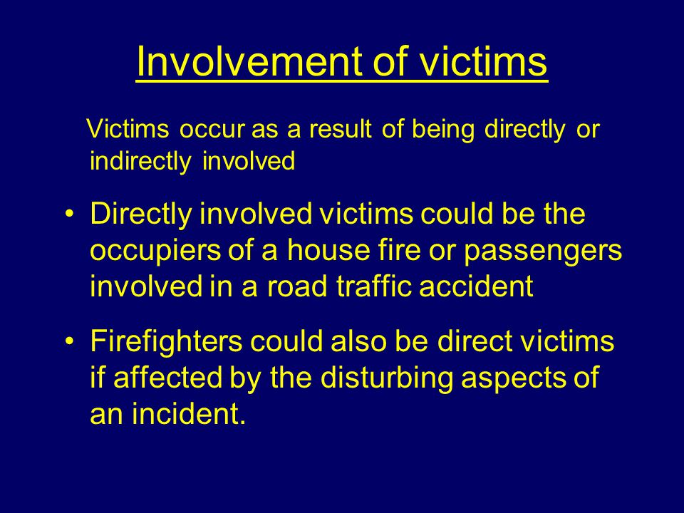 Involvement of victims Victims occur as a result of being directly or indirectly involved Directly involved victims could be the occupiers of a house fire or passengers involved in a road traffic accident Firefighters could also be direct victims if affected by the disturbing aspects of an incident.