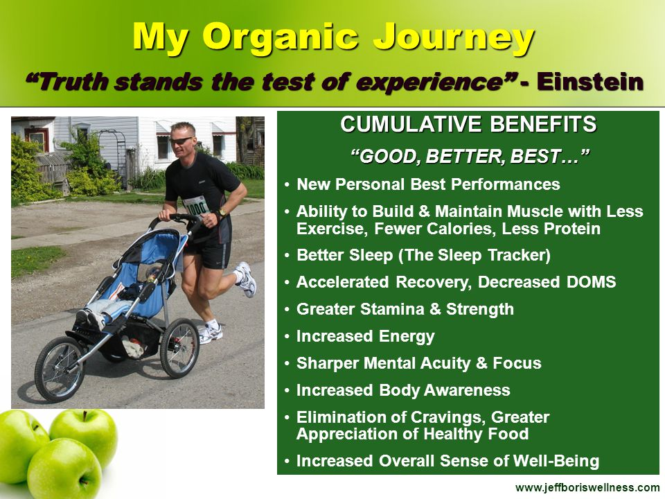 "www.jeffboriswellness.com My Organic Journey ""Truth stands the test of experience"" - Einstein CUMULATIVE BENEFITS ""GOOD, BETTER, BEST…"" New Personal B"