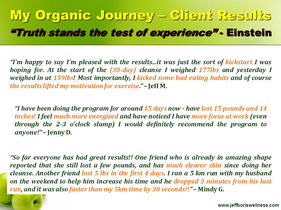 "www.jeffboriswellness.com My Organic Journey – Client Results ""Truth stands the test of experience"" - Einstein ""I'm happy to say I'm pleased with the"