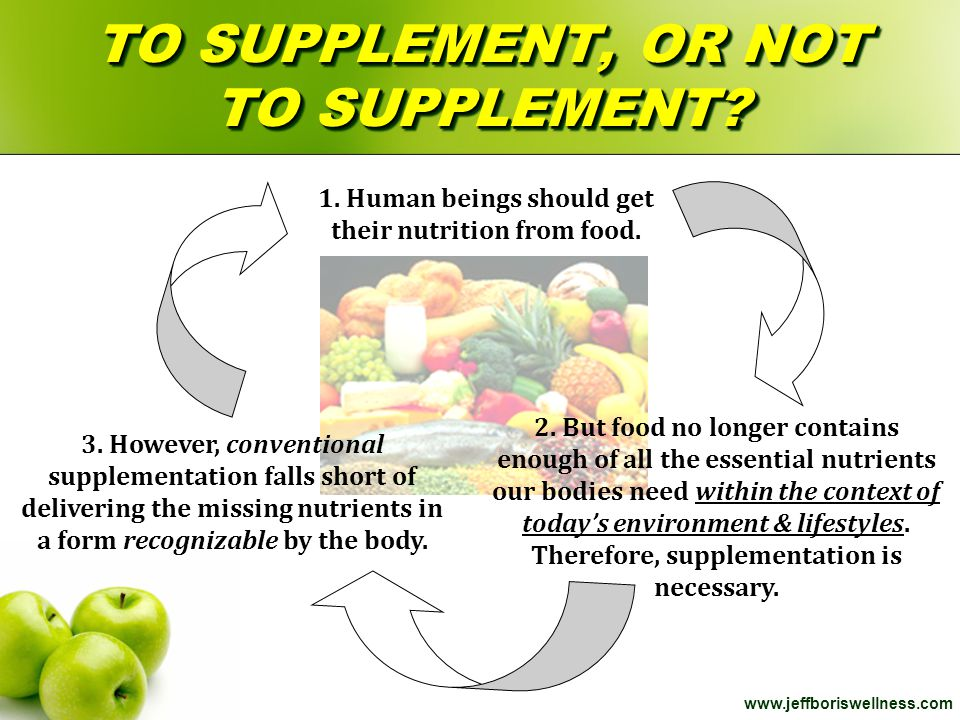 www.jeffboriswellness.com TO SUPPLEMENT, OR NOT TO SUPPLEMENT? 1. Human beings should get their nutrition from food. 2. But food no longer contains en