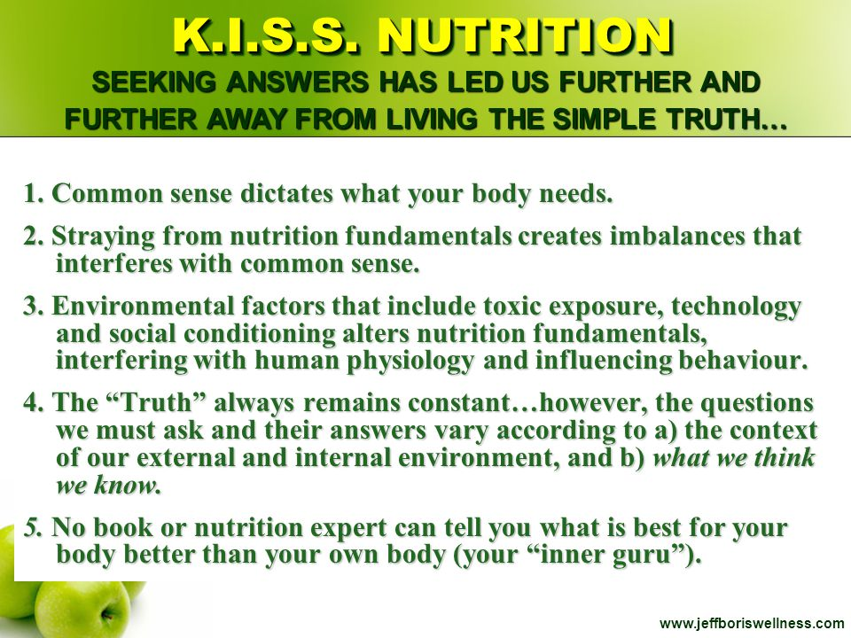 www.jeffboriswellness.com The nutritional state of your body is dependent on 5 things: Our Food Choices The Nutritional Content of the food we eat The ability of our bodies to Assimilate nutrients Environmental Influences which give rise to extra nutrients being needed, or interfere with absorption and/or uptake of certain groups of nutrients Individual Differences (genetic variability) ACHIEVING NUTRITIONAL BALANCE 4x4…10 000 000 times = 6 zero's / inch, 19.2 miles long