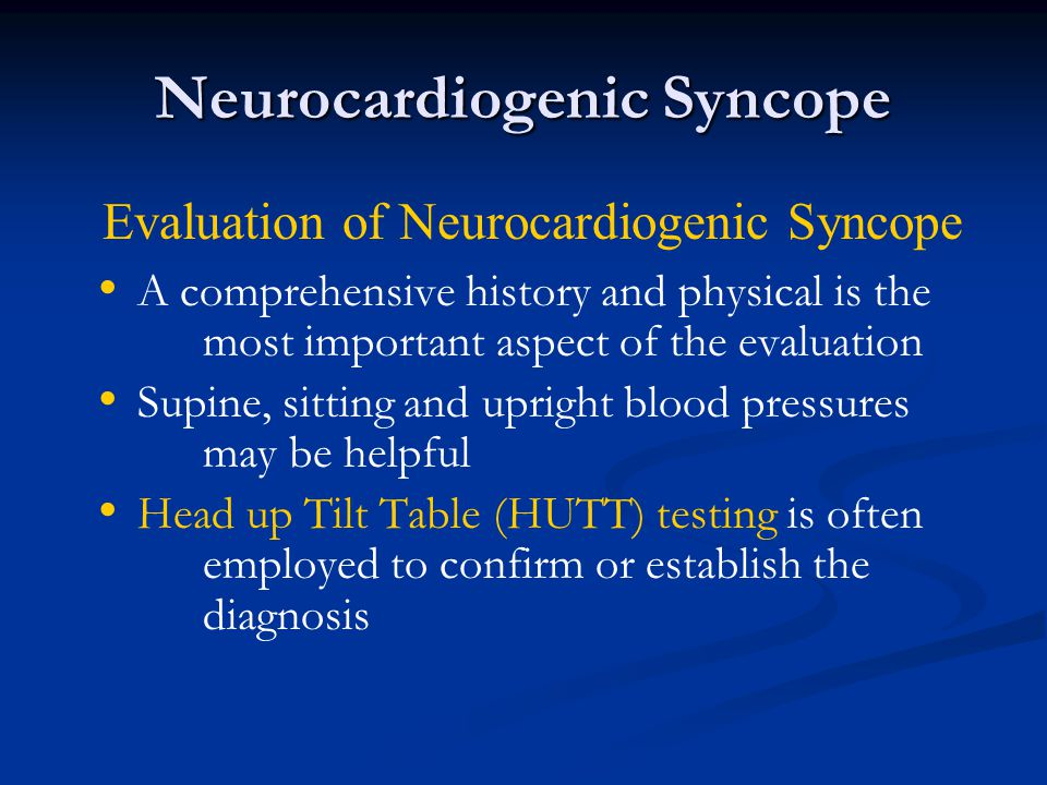 Neurocardiogenic Syncope A comprehensive history and physical is the most important aspect of the evaluation Supine, sitting and upright blood pressur