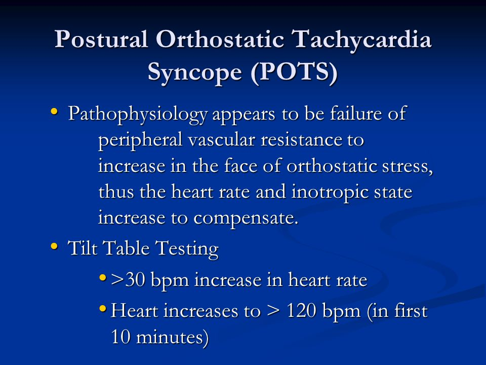 Postural Orthostatic Tachycardia Syncope (POTS) Pathophysiology appears to be failure of peripheral vascular resistance to increase in the face of ort