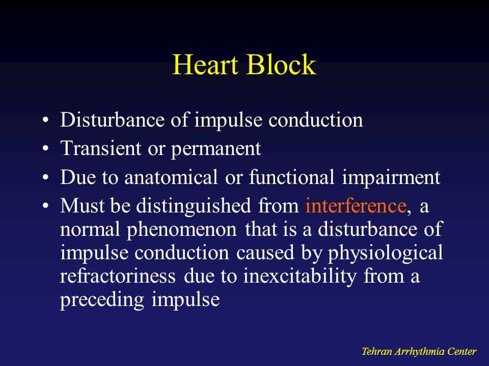 Heart Block Disturbance of impulse conduction Transient or permanent Due to anatomical or functional impairment Must be distinguished from interference, a normal phenomenon that is a disturbance of impulse conduction caused by physiological refractoriness due to inexcitability from a preceding impulse