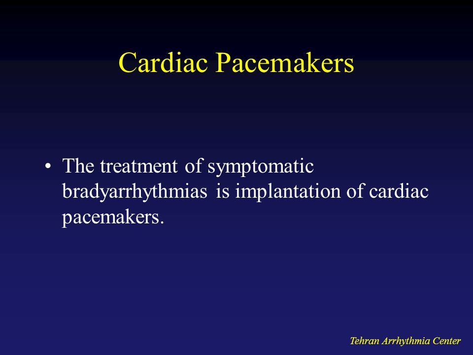 Tehran Arrhythmia Center Cardiac Pacemakers The treatment of symptomatic bradyarrhythmias is implantation of cardiac pacemakers.