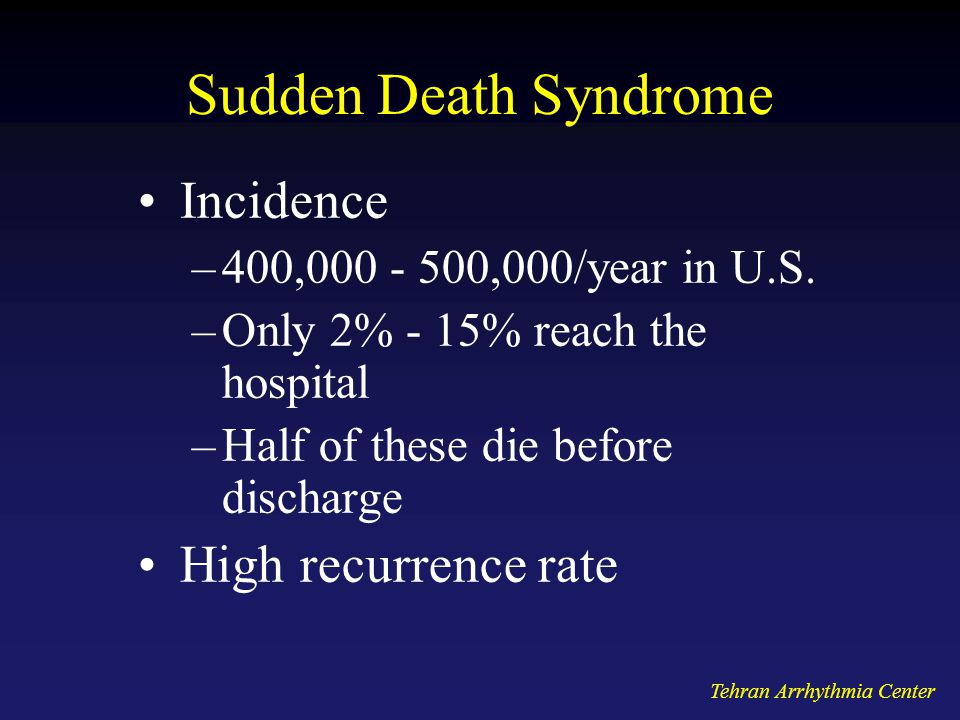 Tehran Arrhythmia Center Sudden Death Syndrome Incidence –400,000 - 500,000/year in U.S. –Only 2% - 15% reach the hospital –Half of these die before d