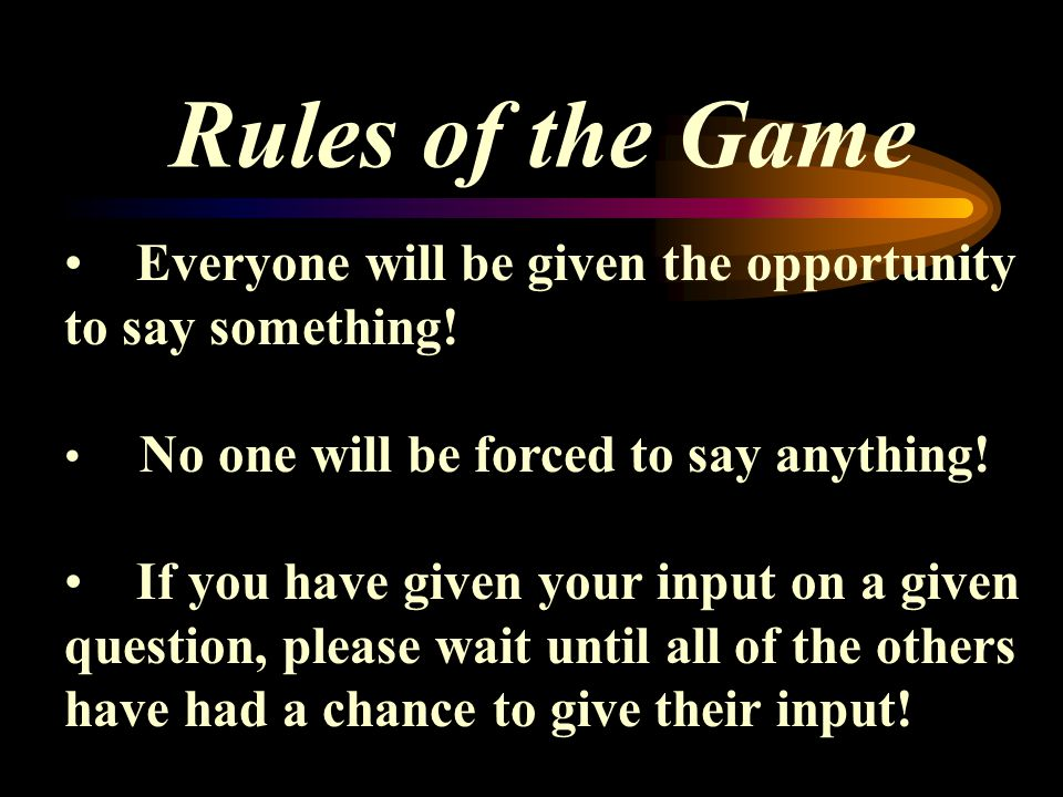 Rules of the Game Everyone will be given the opportunity to say something.
