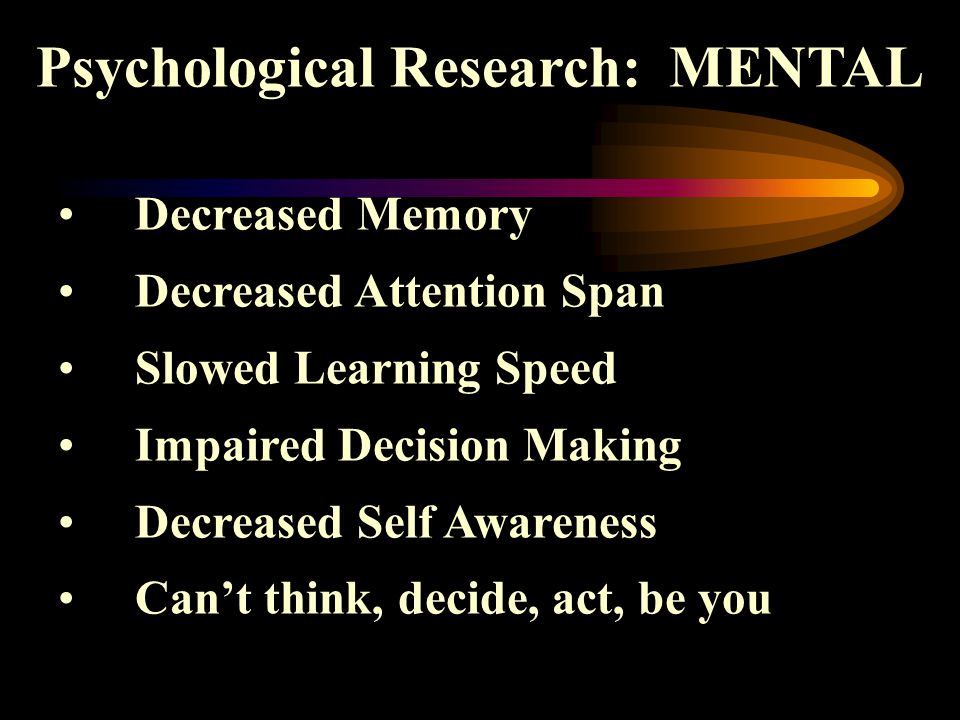 Psychological Research: MENTAL Decreased Memory Decreased Attention Span Slowed Learning Speed Impaired Decision Making Decreased Self Awareness Can't think, decide, act, be you