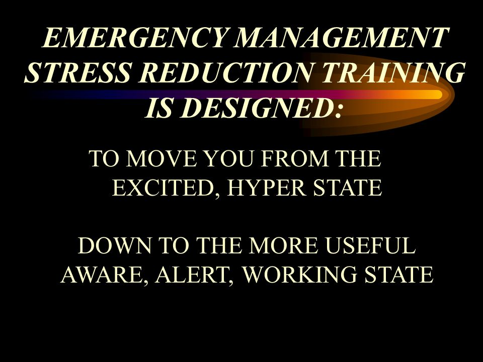 EMERGENCY MANAGEMENT STRESS REDUCTION TRAINING IS DESIGNED: TO MOVE YOU FROM THE EXCITED, HYPER STATE DOWN TO THE MORE USEFUL AWARE, ALERT, WORKING STATE