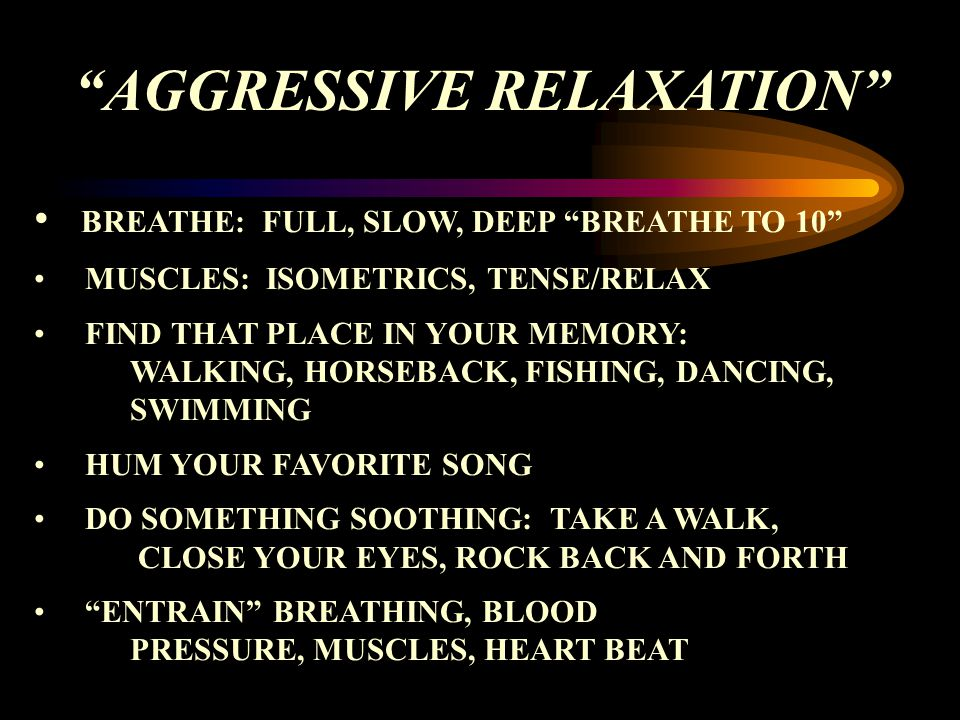 AGGRESSIVE RELAXATION BREATHE: FULL, SLOW, DEEP BREATHE TO 10 MUSCLES: ISOMETRICS, TENSE/RELAX FIND THAT PLACE IN YOUR MEMORY: WALKING, HORSEBACK, FISHING, DANCING, SWIMMING HUM YOUR FAVORITE SONG DO SOMETHING SOOTHING: TAKE A WALK, CLOSE YOUR EYES, ROCK BACK AND FORTH ENTRAIN BREATHING, BLOOD PRESSURE, MUSCLES, HEART BEAT
