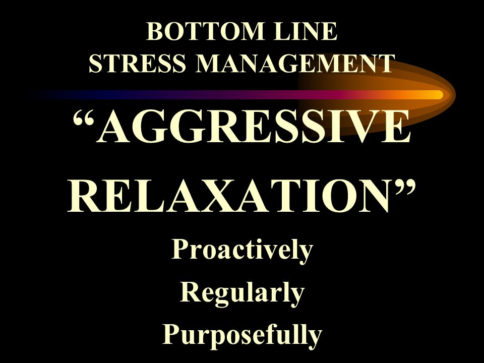 BOTTOM LINE STRESS MANAGEMENT AGGRESSIVE RELAXATION Proactively Regularly Purposefully