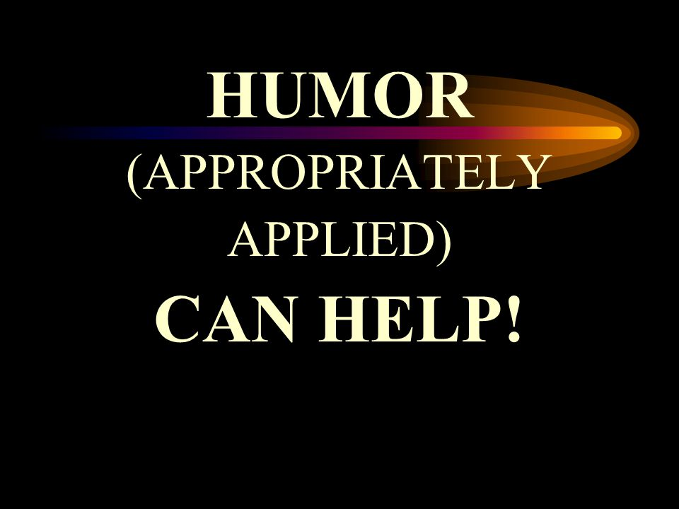 HUMOR (APPROPRIATELY APPLIED) CAN HELP!
