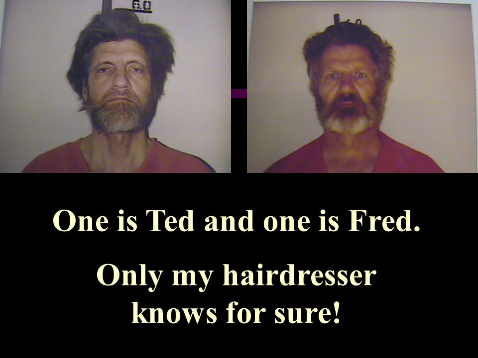 One is Ted and one is Fred. Only my hairdresser knows for sure!