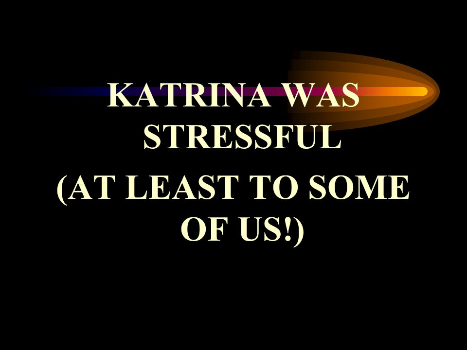KATRINA WAS STRESSFUL (AT LEAST TO SOME OF US!)