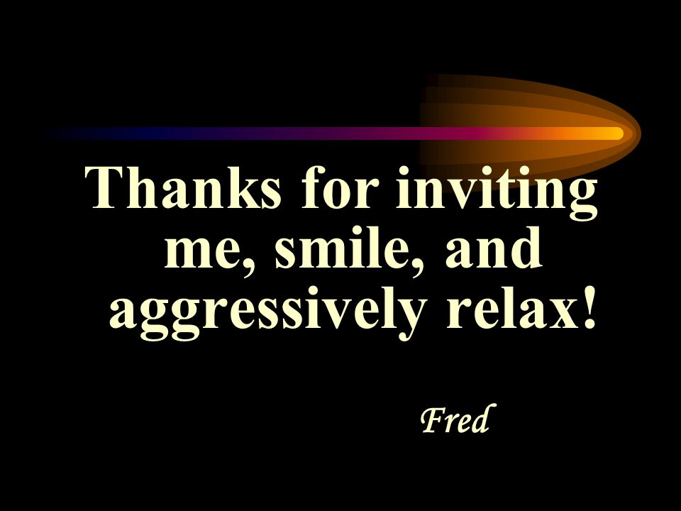 Thanks for inviting me, smile, and aggressively relax! Fred