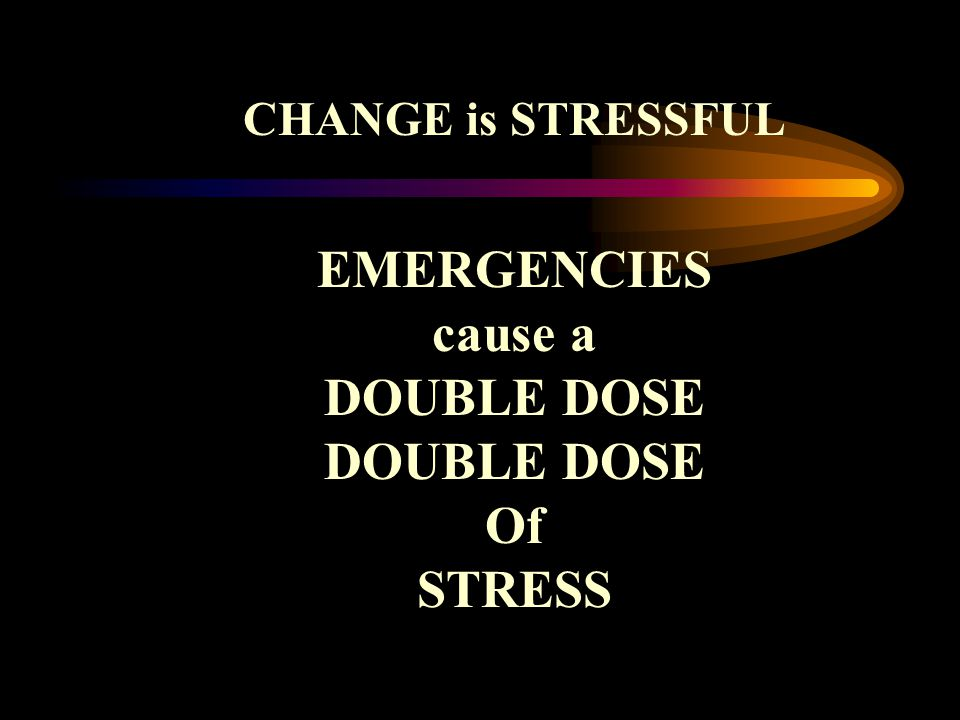 CHANGE is STRESSFUL EMERGENCIES cause a DOUBLE DOSE Of STRESS
