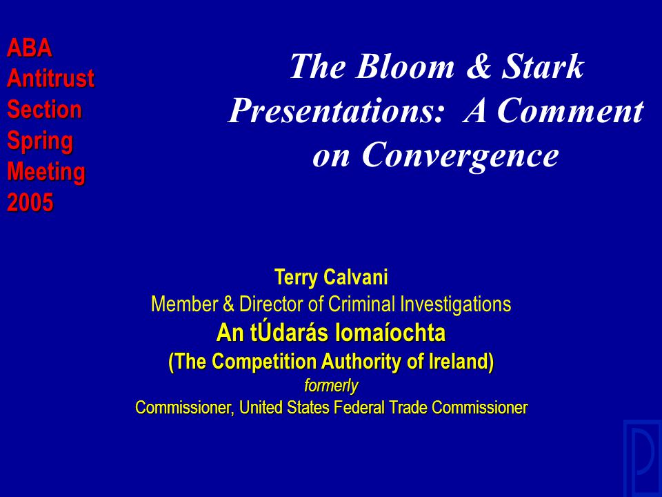 The Bloom & Stark Presentations: A Comment on Convergence Terry Calvani Member & Director of Criminal Investigations An tÚdarás Iomaíochta (The Competition Authority of Ireland) formerly Commissioner, United States Federal Trade Commissioner ABAAntitrustSectionSpringMeeting2005