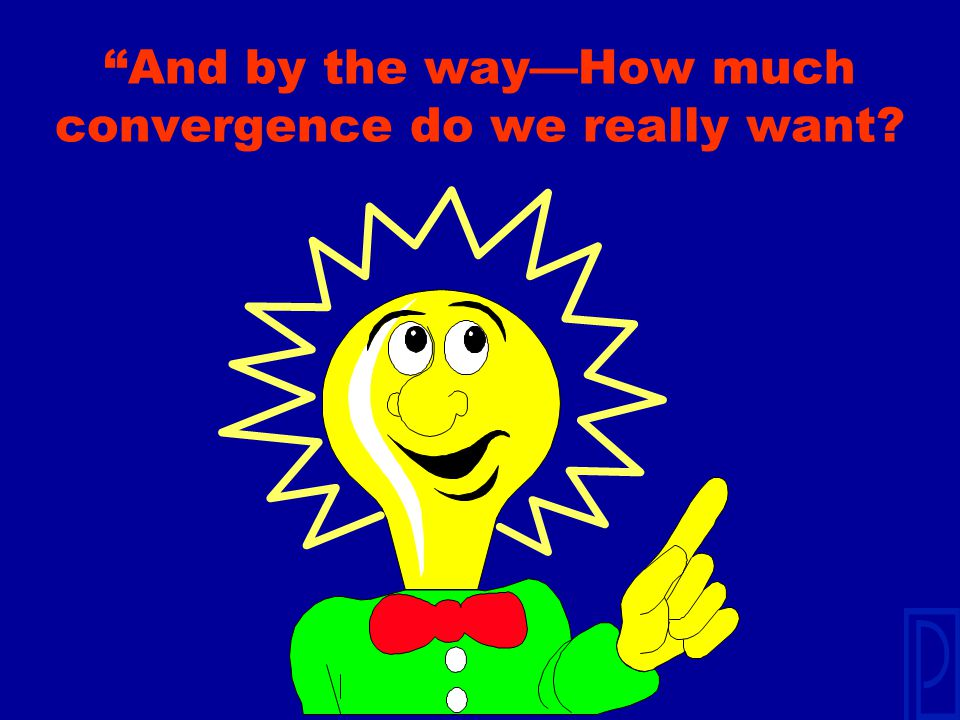 And by the way—How much convergence do we really want
